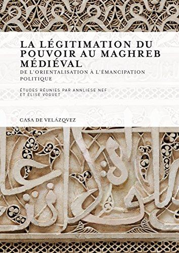 La légitimation du pouvoir au Maghreb médiéval: De l'orientalisation à l'émancipation politique (Collection de la Casa de Velázquez)