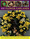 100 Flower Garlands: Step-by-Step Projects for Fresh and Dried Floral Circles and Swags, in 800 Photographs