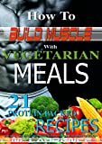 How to Build Muscle with Vegetarian Meals: 21 Protein-Packed Recipes, Fast, easy to make meals with macro-nutrient/calorific information included