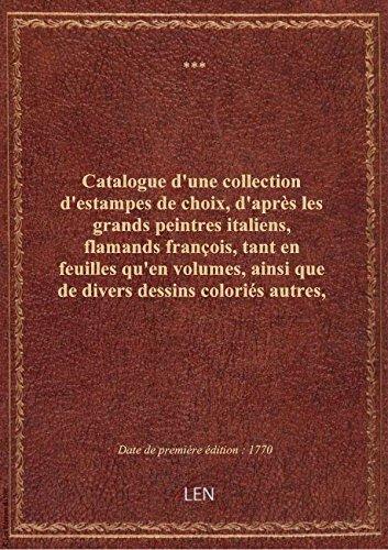 Catalogue d'une collection d'estampes de choix, d'après les grands peintres italiens, flamands fran par XXX