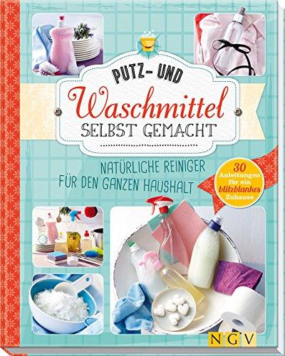 Preisvergleich Produktbild Putz- und Waschmittel selbst gemacht: Natürliche Reiniger für den ganzen Haushalt - 30 Anleitungen für ein blitzblankes Zuhause