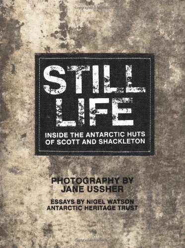 Still Life: Inside the Antarctic Huts of Scott and Shackleton by Nigel Watson (2012-06-01)