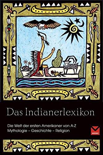 Das Indianerlexikon: Die Welt der ersten Indianer von A - Z. Mythologie - Geschichte - Religion