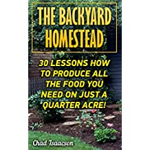 The Backyard Homestead: 30 Lessons How To Produce All The Food You Need On Just A Quarter Acre! (English Edition)