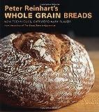 Peter Reinhart's Whole Grain Breads: New Techniques, Extraordinary Flavor by Peter Reinhart (2007-08-24)