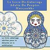 Le Livre De Coloriage Adulte De Poupées Matryoshka: Le livre coloriage adultes pour la détente et la méditation