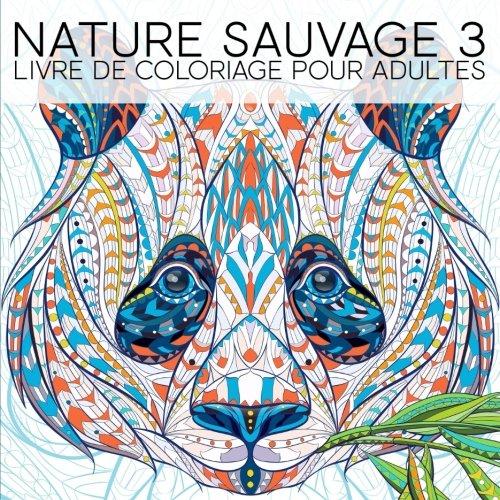 Nature Sauvage 3: Livre De Coloriage Pour Adultes: Un cadeau  colorier unique pour hommes et femmes, adolescents et sniors pour une mditation de ... et une art-thrapie colore et antistress