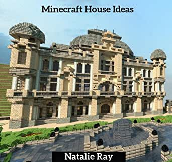 Minecraft House Ideas The Ultimate Minecraft House Ideas Guide Building The Minecraft House You Want Ebook Ray Natalie Amazon Co Uk Kindle Store