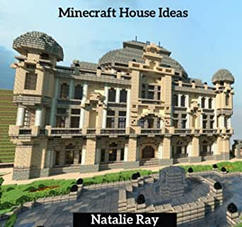 Minecraft House Ideas The Ultimate Minecraft House Ideas Guide Building The Minecraft House You Want Ebook Ray Natalie Amazon In Kindle Store