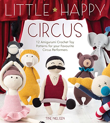 Little Happy Circus: 12 amigurumi crochet toy patterns for your favourite circus performers por Tine Nielsen