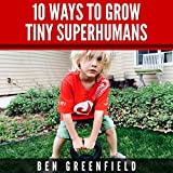 10 Ways to Grow Tiny Superhumans: How to Enable the Kids in Your Life to Look, Feel, and Perform like Optimized Human Machines