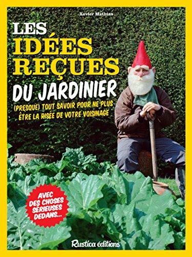 Vignette du document Les  idées reçues du jardinier : (presque) tout savoir pour ne plus être la risée de votre voisinage. avec des choses sérieuses dedans