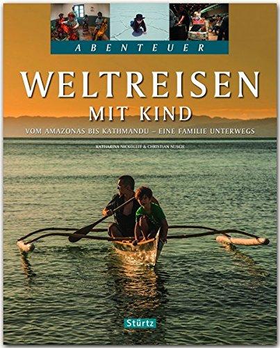 Weltreisen mit Kind - Vom Amazonas bis Kathmandu - Eine Familie unterwegs: Ein Abenteuer-Bildband mit über 240 Bildern auf 128 Seiten - STÜRTZ Verlag