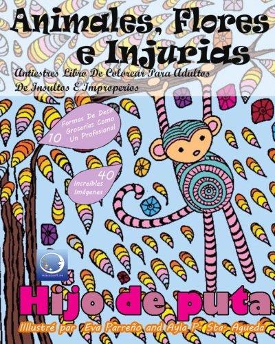ANTIESTRES Libro De Colorear Para Adultos De Insultos E Improperios: Animales, Flores Y Injurias (Mandala De La Arte-Terapia Para Relajación, Zen Meditación Y Para Calmar El