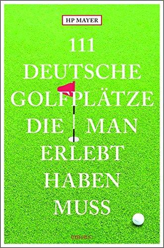 111 deutsche Golfplätze, die man erlebt haben muss: Reiseführer
