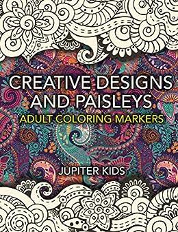 Creative Designs and Paisleys: Adult Coloring Markers Book (Paisleys Coloring and Art Book Series) (English Edition) van [Jupiter Kids]