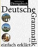 Deutsche Grammatik einfach erklärt: Übungsbuch A1 - B1
