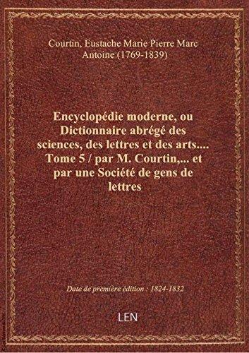 Encyclopédie moderne, ou Dictionnaire abrégé des sciences, des lettres et des arts.... Tome 5 / par par Eustache Ma Courtin