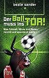 Der Ball muss ins Tor!: Was Fußball, Börse und Aktien vereint und spannend macht