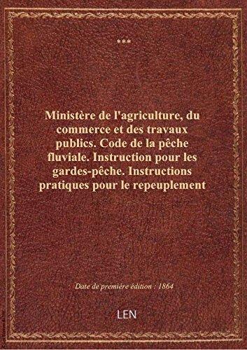 Ministère de l'agriculture, du commerce et des travaux publics. Code de la pêche fluviale. Instructi par XXX