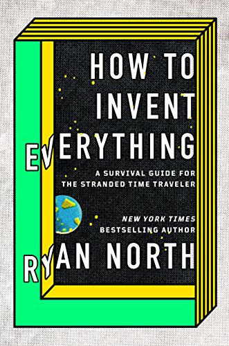 How to Invent Everything: A Survival Guide for the Stranded Time Traveler por Ryan North