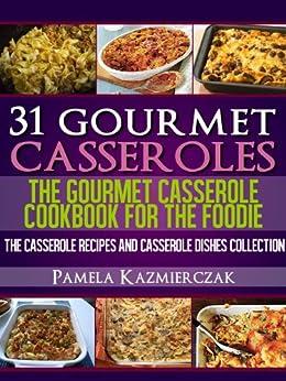 31 Gourmet Casseroles - The Gourmet Casserole Cookbook For The Foodie (The Casserole Recipes and Casserole Dishes Collect) (English Edition) par [Kazmierczak, Pamela]