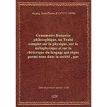 Grammaire françoise philosophique, ou Traité complet sur la physique, sur la métaphysique et sur la