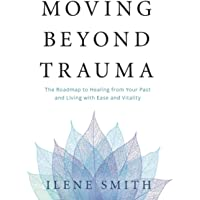 Moving Beyond Trauma: The Roadmap to Healing from Your Past and Living with Ease and Vitality