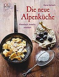 Die neue Alpenküche: Klassisch, kreativ, köstlich