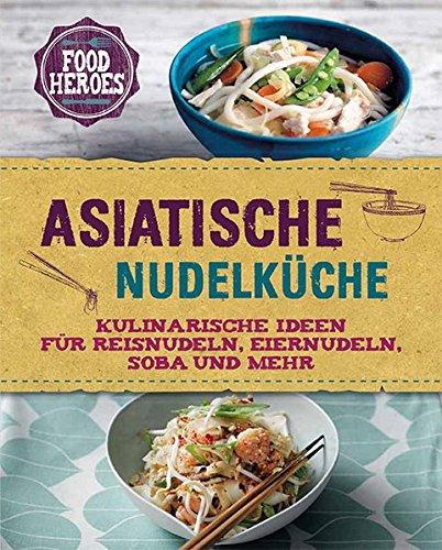 Asiatische Nudelküche: Kulinarische Ideen für Reisnudeln, Eiernudeln, Soba und mehr (Soba-nudel-rezepte)