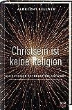 Christsein ist keine Religion: Ein Physiker entdeckt die Antwort - Albrecht Kellner