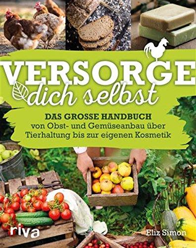 Versorge dich selbst: Das große Handbuch - von Obst- und Gemüseanbau über Tierhaltung bis zur eigenen Kosmetik (Angeln Seife)