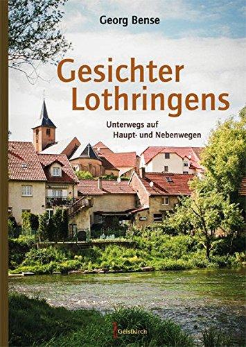 Gesichter Lothringens: Unterwegs auf Haupt- und Nebenwegen