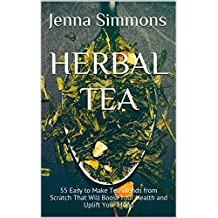 Herbal Tea: 55 Easy to Make Tea Blends from Scratch That Will Boost Your Health and Uplift Your Mood (English Edition)