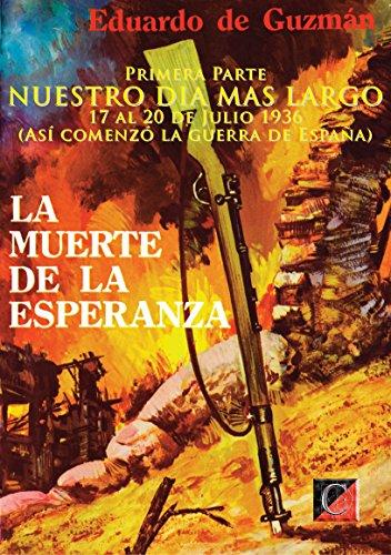 LA MUERTE DE LA ESPERANZA: Primera Parte: NUESTRO DIA MAS LARGO (Así comenzó la guerra de España) por Eduardo de Guzmán