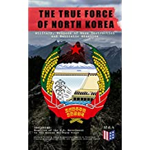 THE TRUE FORCE OF NORTH KOREA: Military, Weapons of Mass Destruction and Ballistic Missiles, Including Reaction of the U.S. Government to the Korean Military Treat (English Edition)