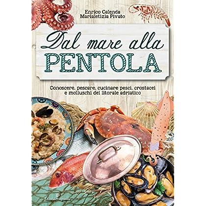 Dal Mare Alla Pentola. Conoscere, Pescare, Cucinare Pesci, Crostacei E Molluschi Del Litorale Adriatico