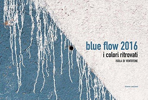 Blue Flow 2016. I colori ritrovati. Isola di Ventotene. Ediz. illustrata