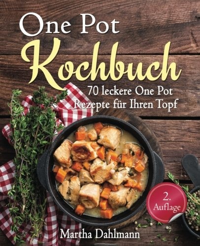One Pot Kochbuch - 70 leckere One Pot Rezepte für Ihren Topf - Vegetarisch Oven Dutch