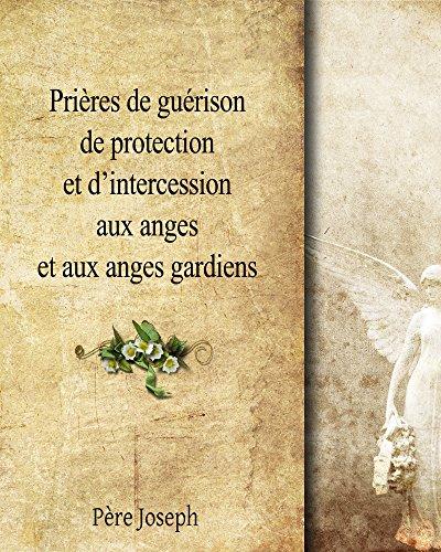 Prières de guérison et d'intercession aux Anges Gardiens: Prières chrétiennes pour demander aide et soutien aux Anges par Père Joseph