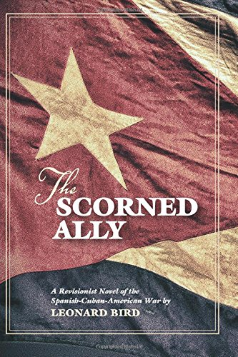The Scorned Ally: A Revisionist Novel of the Spanish-Cuban-American War