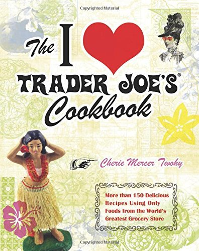 the-i-love-trader-joes-cookbook-more-than-150-delicious-recipes-using-only-foods-from-the-worlds-gre