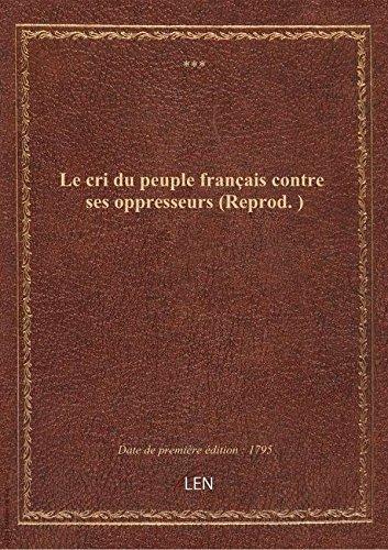 Le cri dupeuplefrançais contre ses oppresseurs (Reprod. )