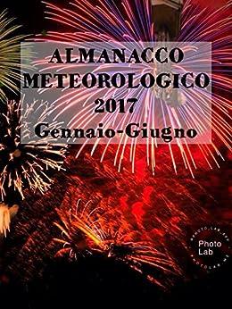 ALMANACCO METEOROLOGICO 2017-Gennaio-Giugno di [FIORENTINO MARCO LUBELLI]