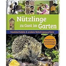 Nützlinge zu Gast im Garten: Insektenhotels & andere Nützlingsquartiere Tierporträts, Bauanleitungen & Gartentipps