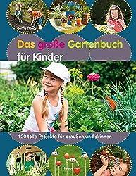 Das große Gartenbuch für Kinder: 120 tolle Projekte für draußen und drinnen