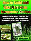 "How to Build and Take Care of an Aeroponic Garden ""Learn the Easiest Way to Build Your Own System, the Right Types of Vegetables to Grow and Tips on Caring For Your Plants"""