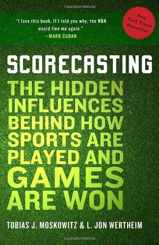 Scorecasting: The Hidden Influences Behind How Sports Are Played and Games Are Won by Moskowitz, Tobias, Wertheim, L. Jon (2012) Paperback