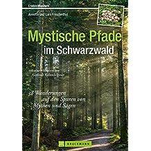 Wandern im Schwarzwald: 38 Wanderungen auf den Spuren von Mythen und Sagen in einem Schwarzwald Wanderführer; Mystische Pfade und Sagenwanderungen zum Wandern mit Kindern (Erlebnis Wandern)
