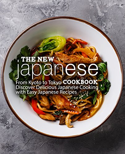 The New Japanese Cookbook: From Kyoto to Tokyo Discover Delicious Japanese Cooking with Easy Japanese Recipes (English Edition)